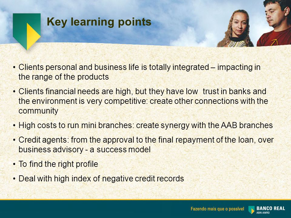 Key learning points Clients personal and business life is totally integrated – impacting in the range of the products Clients financial needs are high, but they have low trust in banks and the environment is very competitive: create other connections with the community High costs to run mini branches: create synergy with the AAB branches Credit agents: from the approval to the final repayment of the loan, over business advisory - a success model To find the right profile Deal with high index of negative credit records