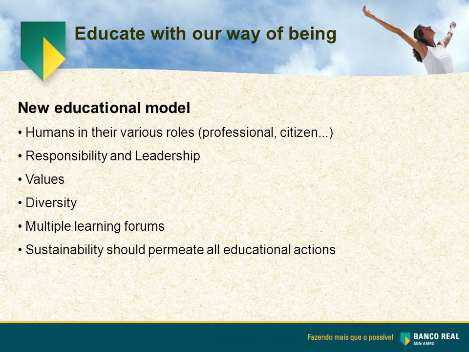Educate with our way of being New educational model Humans in their various roles (professional, citizen...) Responsibility and Leadership Values Diversity Multiple learning forums Sustainability should permeate all educational actions
