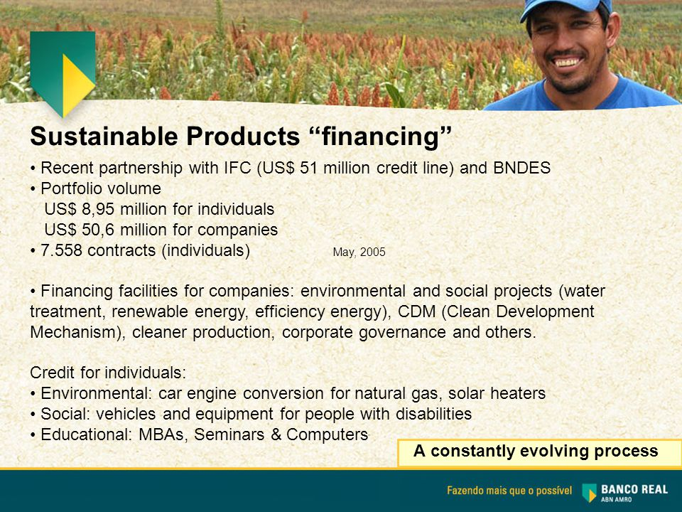 Sustainable Products financing A constantly evolving process Recent partnership with IFC (US$ 51 million credit line) and BNDES Portfolio volume US$ 8,95 million for individuals US$ 50,6 million for companies 7.558 contracts (individuals) May, 2005 Financing facilities for companies: environmental and social projects (water treatment, renewable energy, efficiency energy), CDM (Clean Development Mechanism), cleaner production, corporate governance and others.