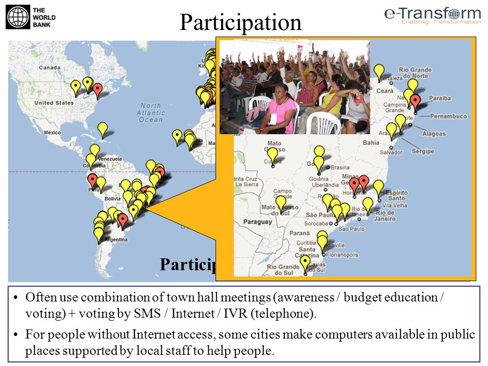 Participation Participatory Budgeting Often use combination of town hall meetings (awareness / budget education / voting) + voting by SMS / Internet /