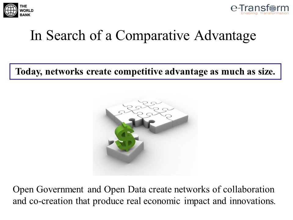 In Search of a Comparative Advantage Today, networks create competitive advantage as much as size. Open Government and Open Data create networks of co