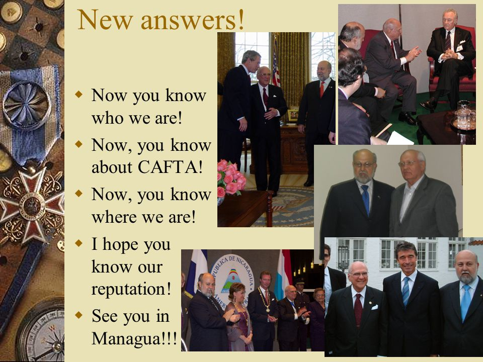 New answers.  Now you know who we are.  Now, you know about CAFTA.