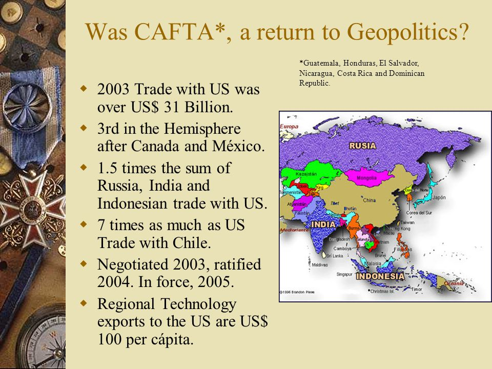Was CAFTA*, a return to Geopolitics.  2003 Trade with US was over US$ 31 Billion.