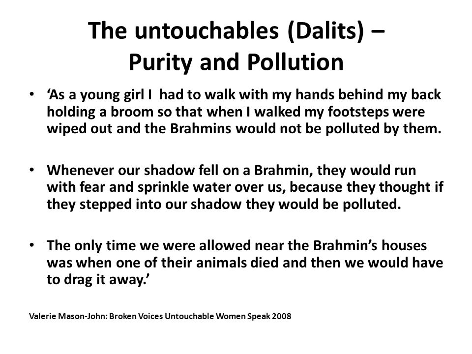 The untouchables (Dalits) – Purity and Pollution 'As a young girl I had to walk with my hands behind my back holding a broom so that when I walked my footsteps were wiped out and the Brahmins would not be polluted by them.