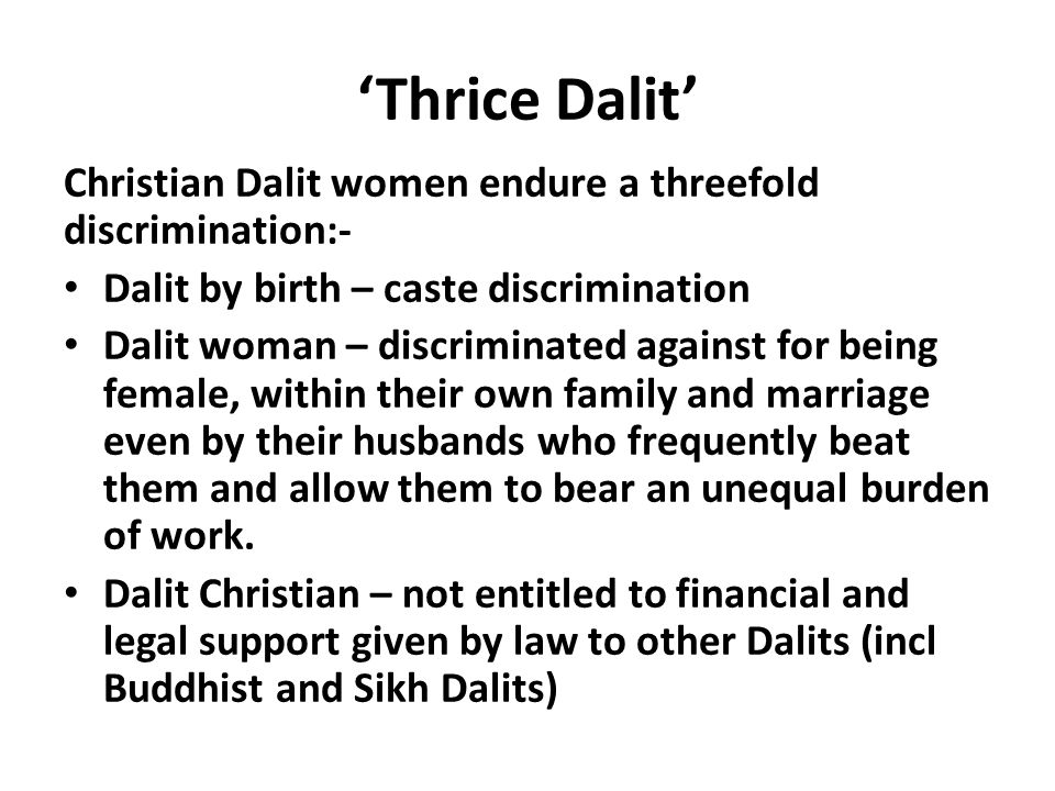 'Thrice Dalit' Christian Dalit women endure a threefold discrimination:- Dalit by birth – caste discrimination Dalit woman – discriminated against for being female, within their own family and marriage even by their husbands who frequently beat them and allow them to bear an unequal burden of work.