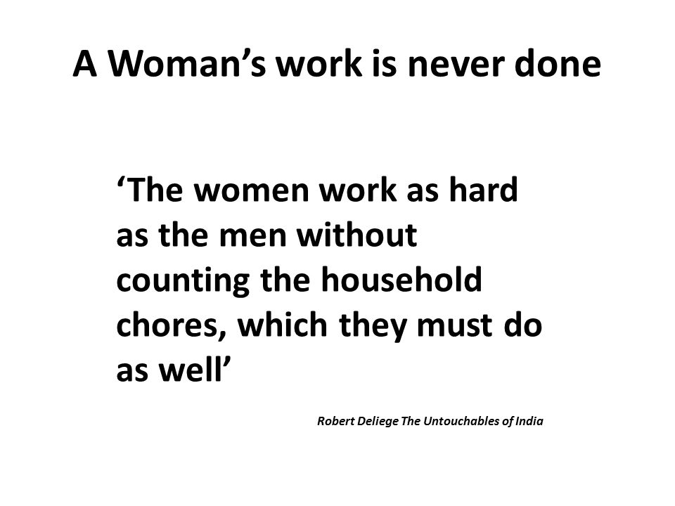 A Woman's work is never done 'The women work as hard as the men without counting the household chores, which they must do as well' Robert Deliege The Untouchables of India
