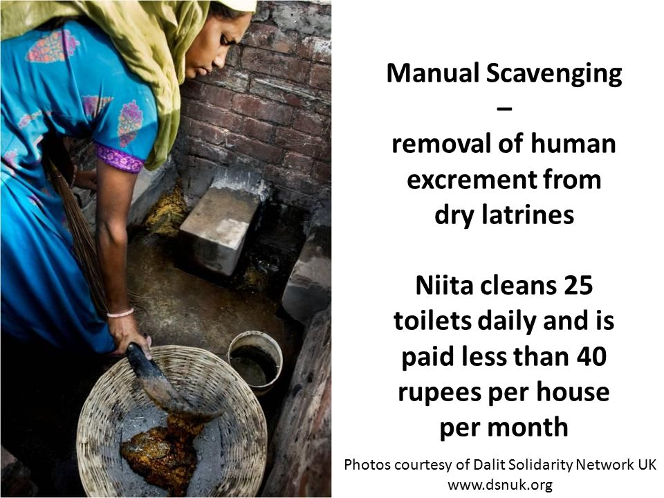 Manual Scavenging – removal of human excrement from dry latrines Niita cleans 25 toilets daily and is paid less than 40 rupees per house per month Photos courtesy of Dalit Solidarity Network UK www.dsnuk.org