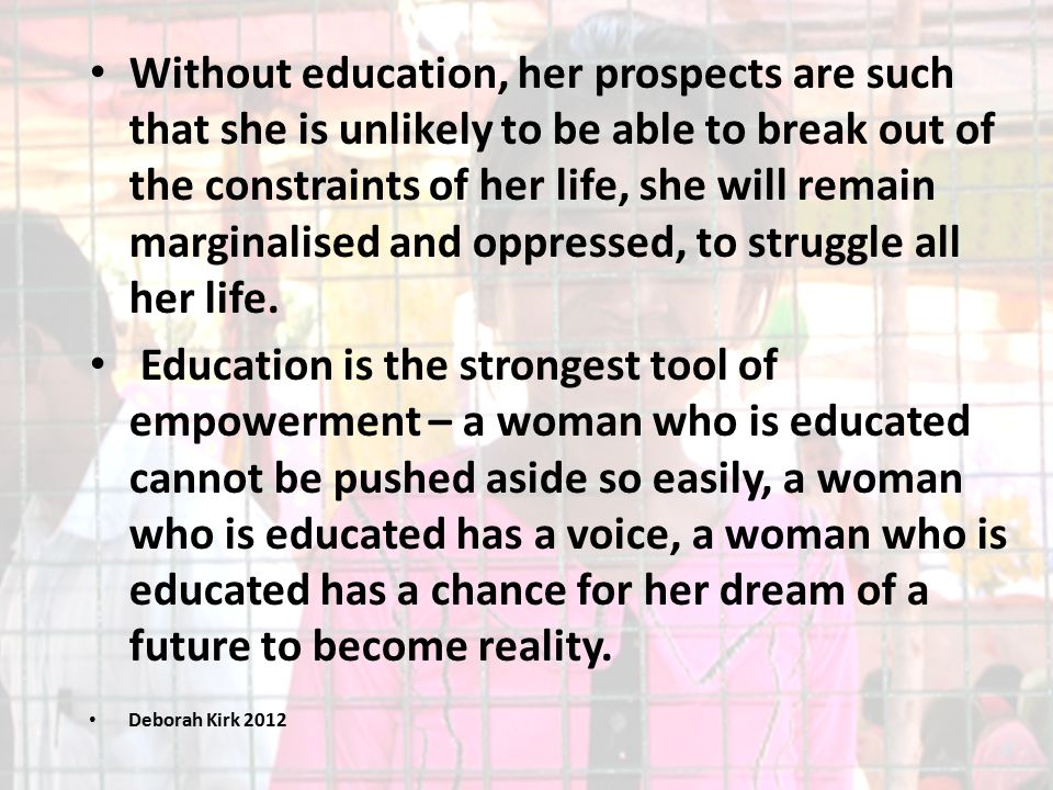 Without education, her prospects are such that she is unlikely to be able to break out of the constraints of her life, she will remain marginalised and oppressed, to struggle all her life.