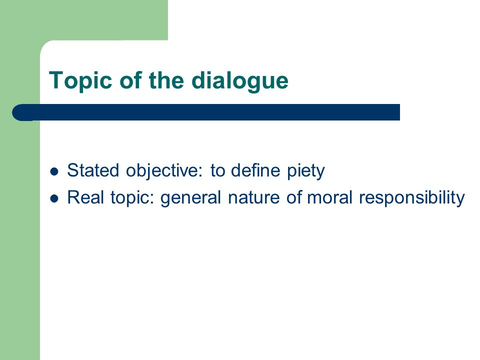 Topic of the dialogue Stated objective: to define piety Real topic: general nature of moral responsibility