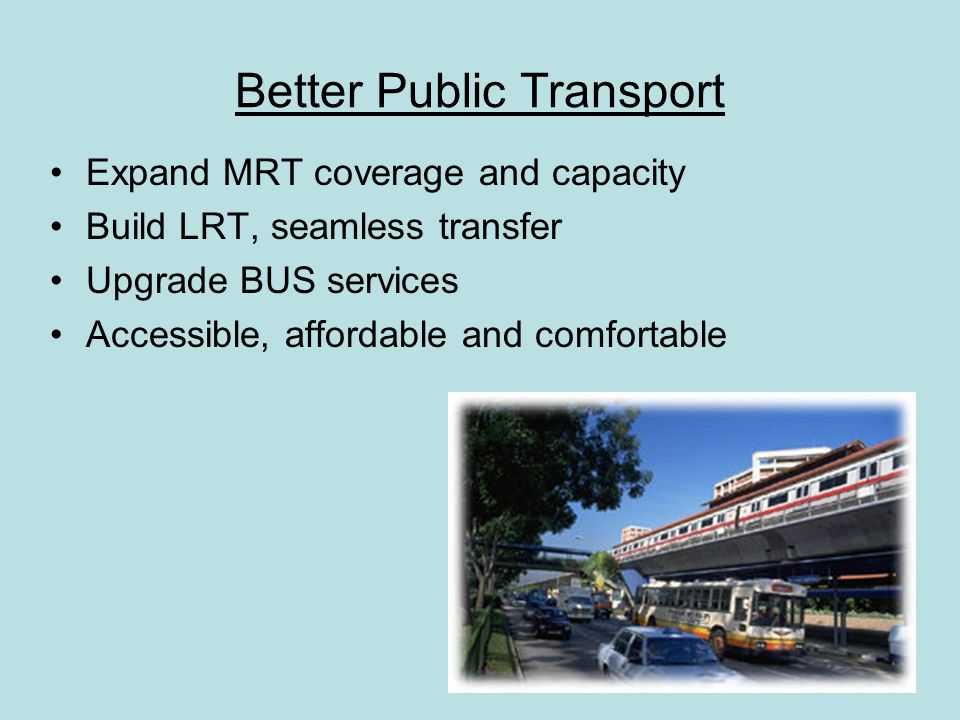 Better Public Transport Expand MRT coverage and capacity Build LRT, seamless transfer Upgrade BUS services Accessible, affordable and comfortable