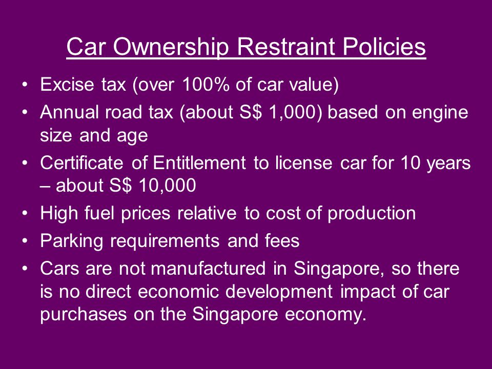 Car Ownership Restraint Policies Excise tax (over 100% of car value) Annual road tax (about S$ 1,000) based on engine size and age Certificate of Enti