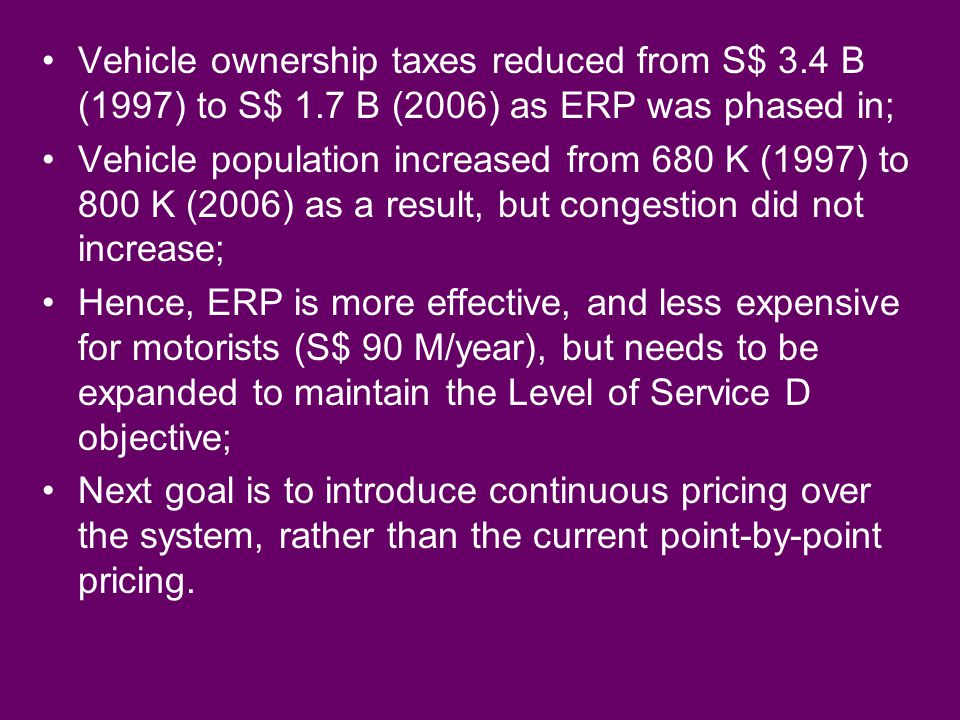 Vehicle ownership taxes reduced from S$ 3.4 B (1997) to S$ 1.7 B (2006) as ERP was phased in; Vehicle population increased from 680 K (1997) to 800 K