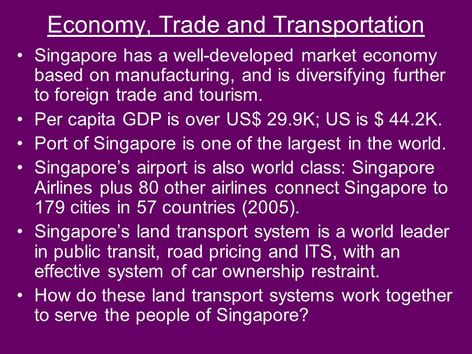 Economy, Trade and Transportation Singapore has a well-developed market economy based on manufacturing, and is diversifying further to foreign trade a
