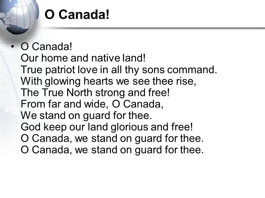 O Canada. O Canada. Our home and native land. True patriot love in all thy sons command.