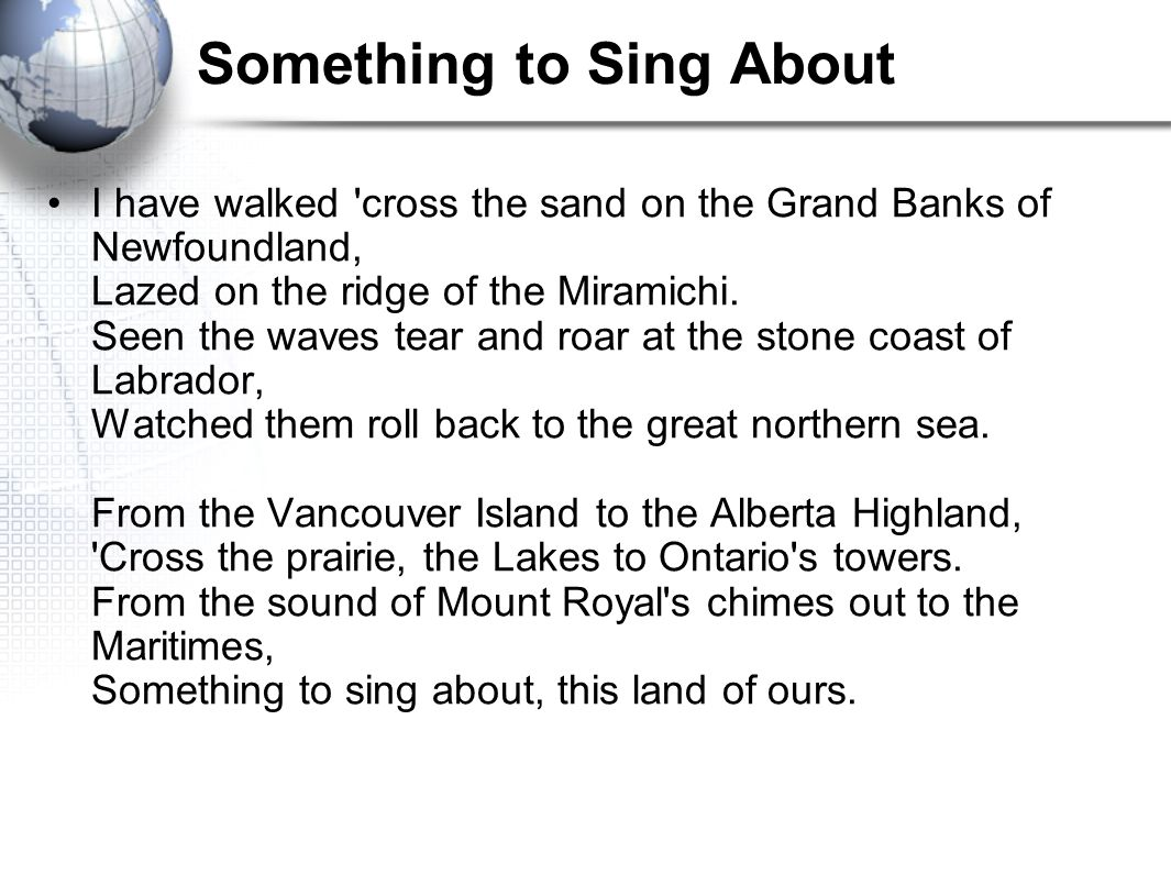 Something to Sing About I have walked cross the sand on the Grand Banks of Newfoundland, Lazed on the ridge of the Miramichi.