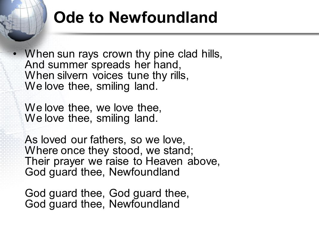 Ode to Newfoundland When sun rays crown thy pine clad hills, And summer spreads her hand, When silvern voices tune thy rills, We love thee, smiling land.