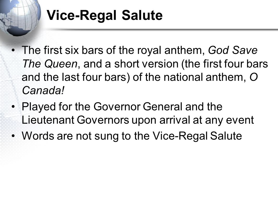 Vice-Regal Salute The first six bars of the royal anthem, God Save The Queen, and a short version (the first four bars and the last four bars) of the national anthem, O Canada.
