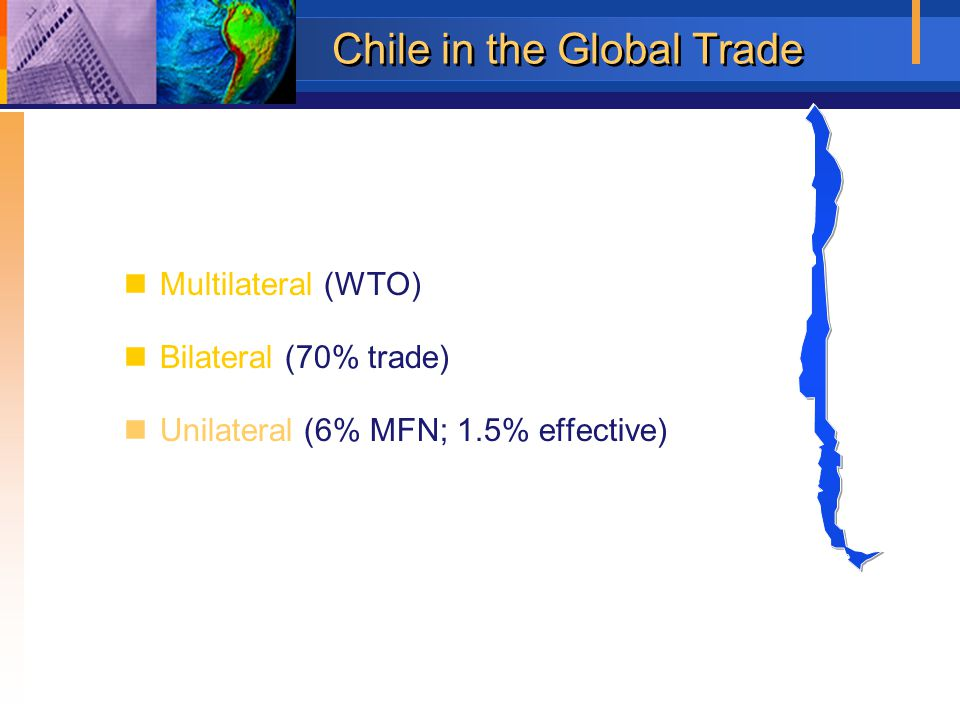 Chile in the Global Trade Multilateral (WTO) Bilateral (70% trade) Unilateral (6% MFN; 1.5% effective)