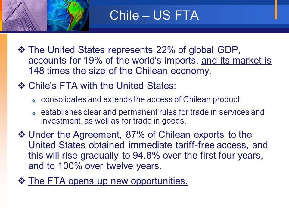 Chile – US FTA  The United States represents 22% of global GDP, accounts for 19% of the world s imports, and its market is 148 times the size of the Chilean economy.