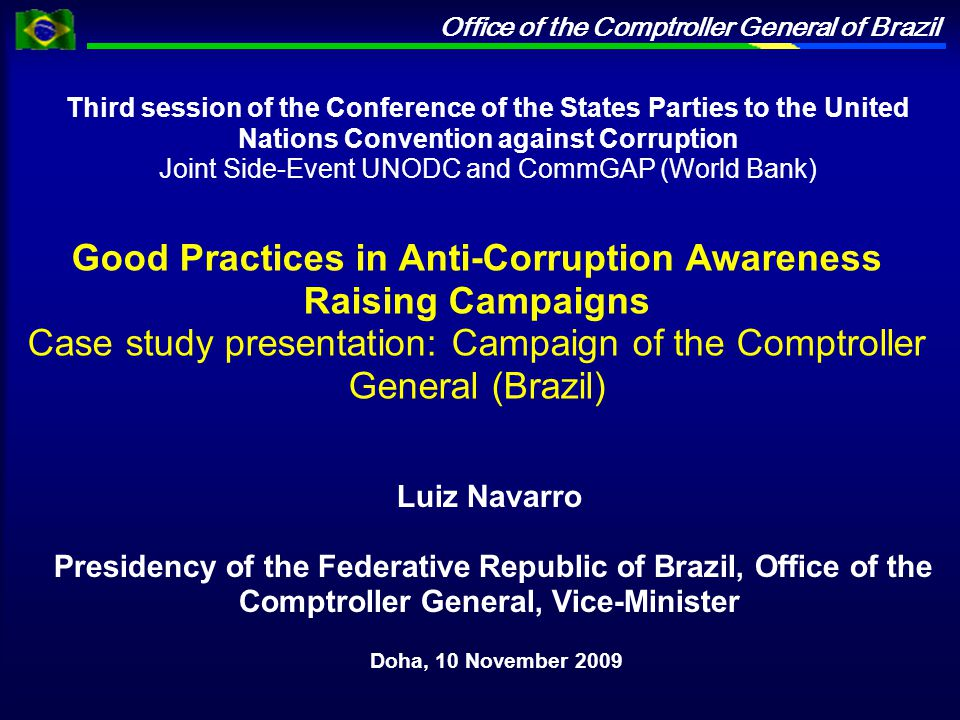 Office of the Comptroller General of Brazil Third session of the Conference of the States Parties to the United Nations Convention against Corruption Joint Side-Event UNODC and CommGAP (World Bank) Doha, 10 November 2009 Luiz Navarro Presidency of the Federative Republic of Brazil, Office of the Comptroller General, Vice-Minister Good Practices in Anti-Corruption Awareness Raising Campaigns Case study presentation: Campaign of the Comptroller General (Brazil)
