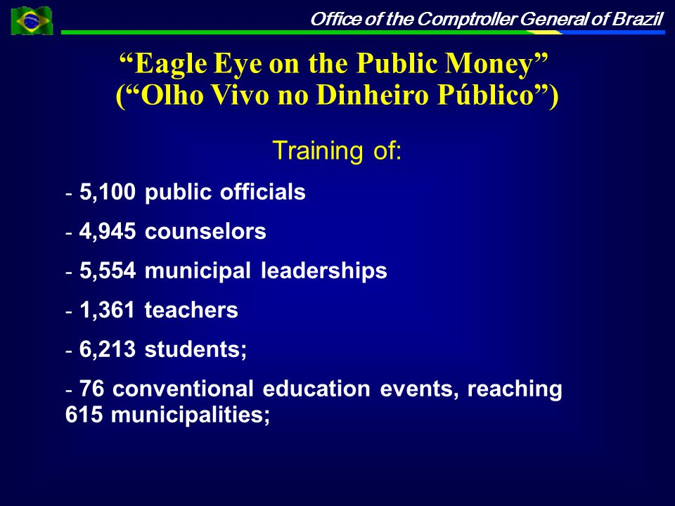 Office of the Comptroller General of Brazil - 5,100 public officials - 4,945 counselors - 5,554 municipal leaderships - 1,361 teachers - 6,213 students; - 76 conventional education events, reaching 615 municipalities; Eagle Eye on the Public Money ( Olho Vivo no Dinheiro Público ) Training of: