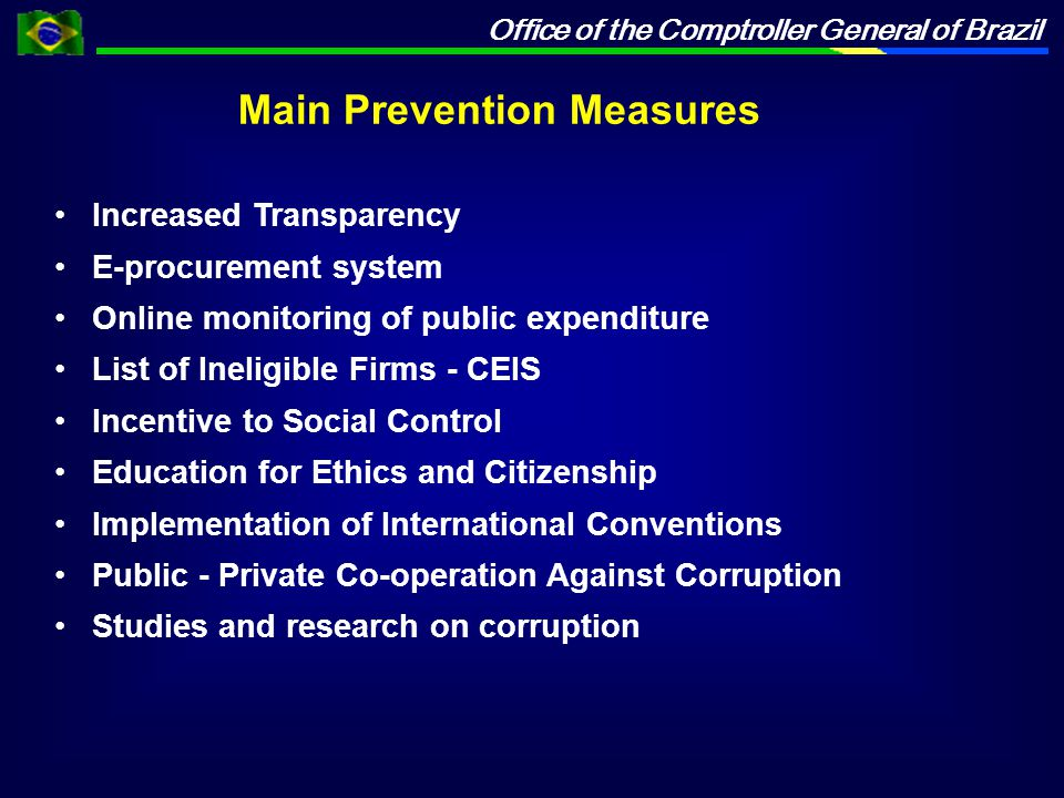 Office of the Comptroller General of Brazil Increased Transparency E-procurement system Online monitoring of public expenditure List of Ineligible Firms - CEIS Incentive to Social Control Education for Ethics and Citizenship Implementation of International Conventions Public - Private Co-operation Against Corruption Studies and research on corruption Main Prevention Measures