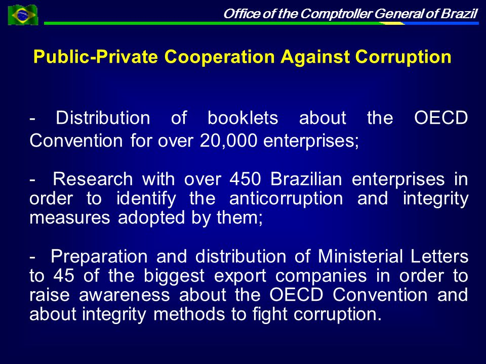 Office of the Comptroller General of Brazil Public-Private Cooperation Against Corruption - Distribution of booklets about the OECD Convention for over 20,000 enterprises; - Research with over 450 Brazilian enterprises in order to identify the anticorruption and integrity measures adopted by them; - Preparation and distribution of Ministerial Letters to 45 of the biggest export companies in order to raise awareness about the OECD Convention and about integrity methods to fight corruption.
