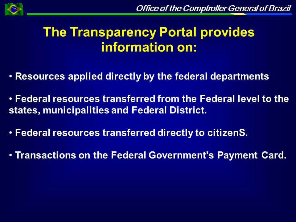 Office of the Comptroller General of Brazil 5 Resource allocations Direct spending Sanctioned firms Budget year By state/municipality Spending category Direct transfers to citizens Transparency Portal