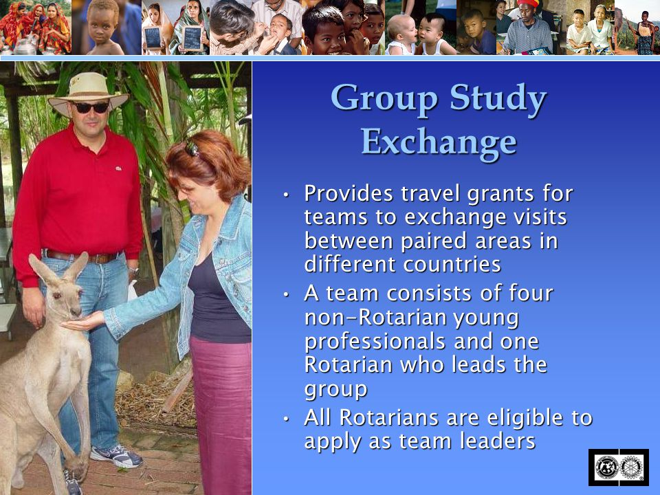 Group Study Exchange Provides travel grants for teams to exchange visits between paired areas in different countriesProvides travel grants for teams t