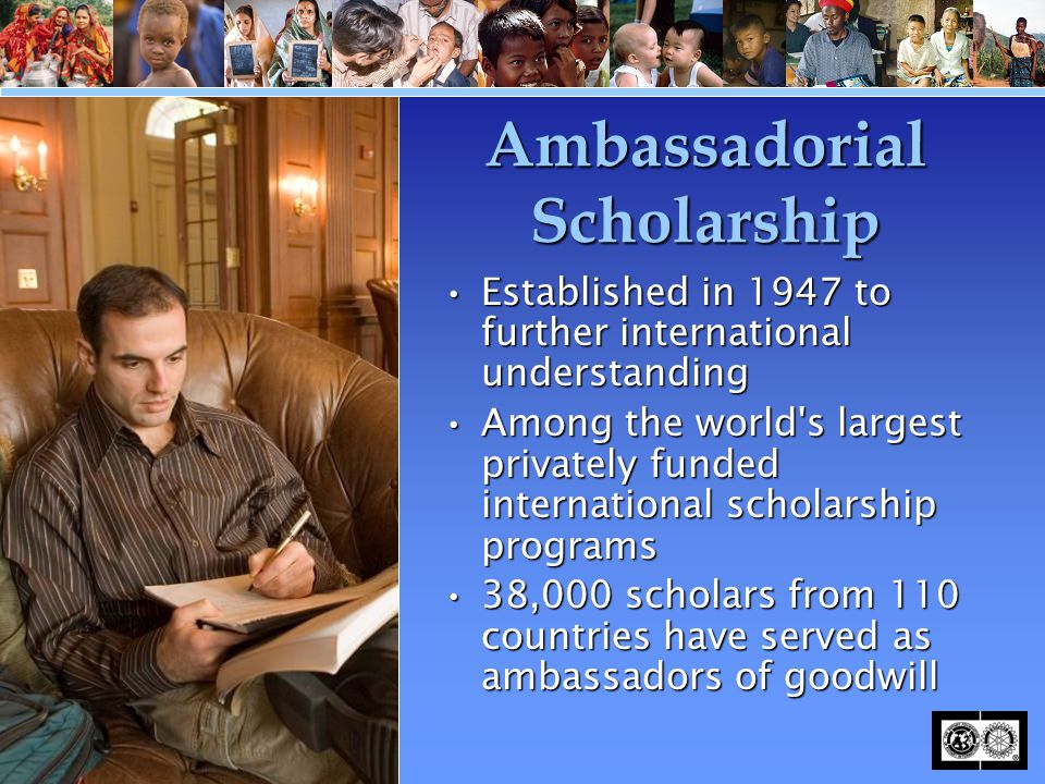 Ambassadorial Scholarship Established in 1947 to further international understandingEstablished in 1947 to further international understanding Among the world s largest privately funded international scholarship programsAmong the world s largest privately funded international scholarship programs 38,000 scholars from 110 countries have served as ambassadors of goodwill38,000 scholars from 110 countries have served as ambassadors of goodwill