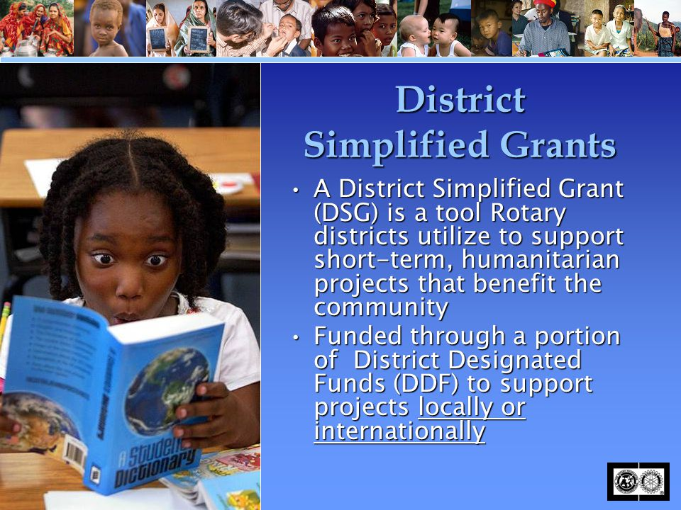 District Simplified Grants A District Simplified Grant (DSG) is a tool Rotary districts utilize to support short-term, humanitarian projects that bene