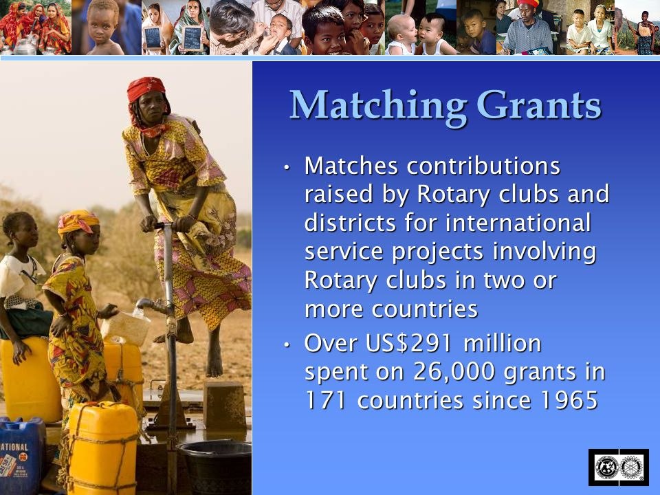 Matching Grants Matches contributions raised by Rotary clubs and districts for international service projects involving Rotary clubs in two or more co