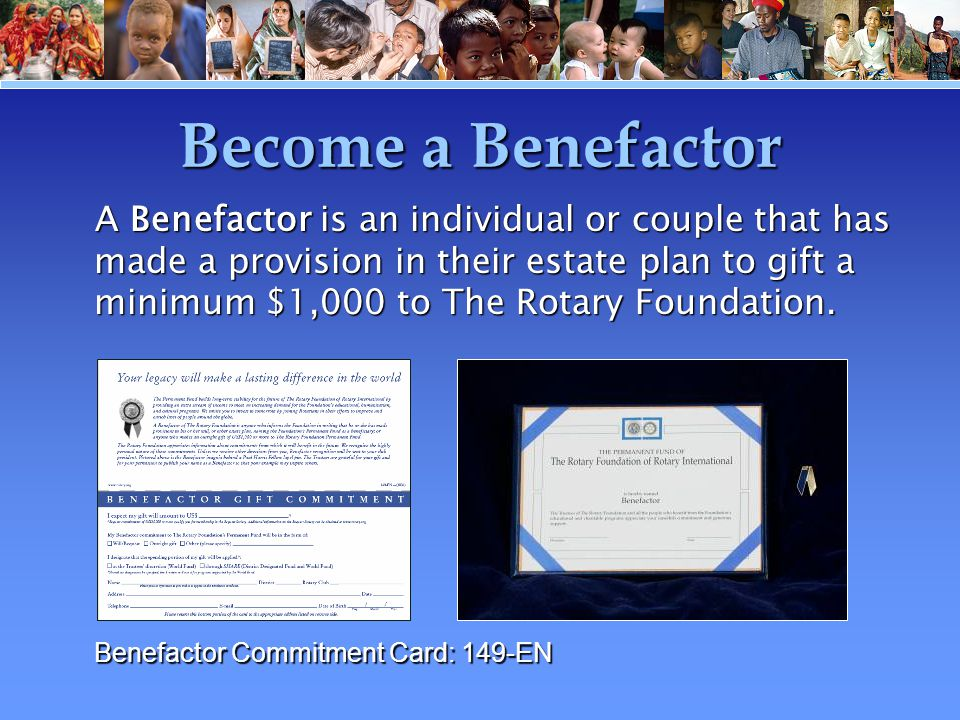 Become a Benefactor A Benefactor is an individual or couple that has made a provision in their estate plan to gift a minimum $1,000 to The Rotary Foun