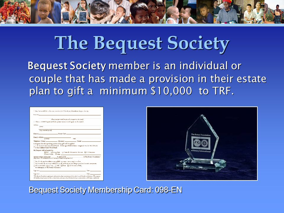 The Bequest Society Bequest Society member is an individual or couple that has made a provision in their estate plan to gift a minimum $10,000 to TRF.