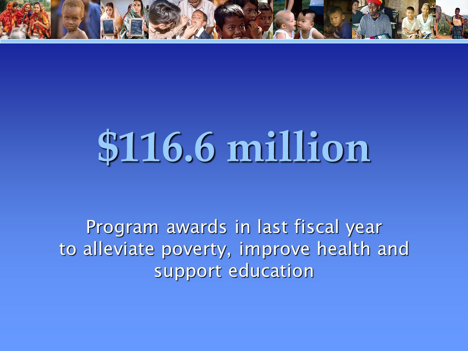 $116.6 million Program awards in last fiscal year to alleviate poverty, improve health and support education