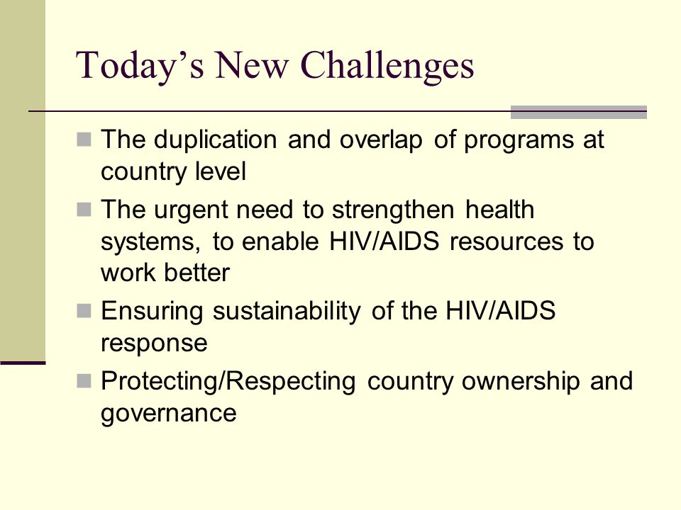 Today's New Challenges The duplication and overlap of programs at country level The urgent need to strengthen health systems, to enable HIV/AIDS resources to work better Ensuring sustainability of the HIV/AIDS response Protecting/Respecting country ownership and governance