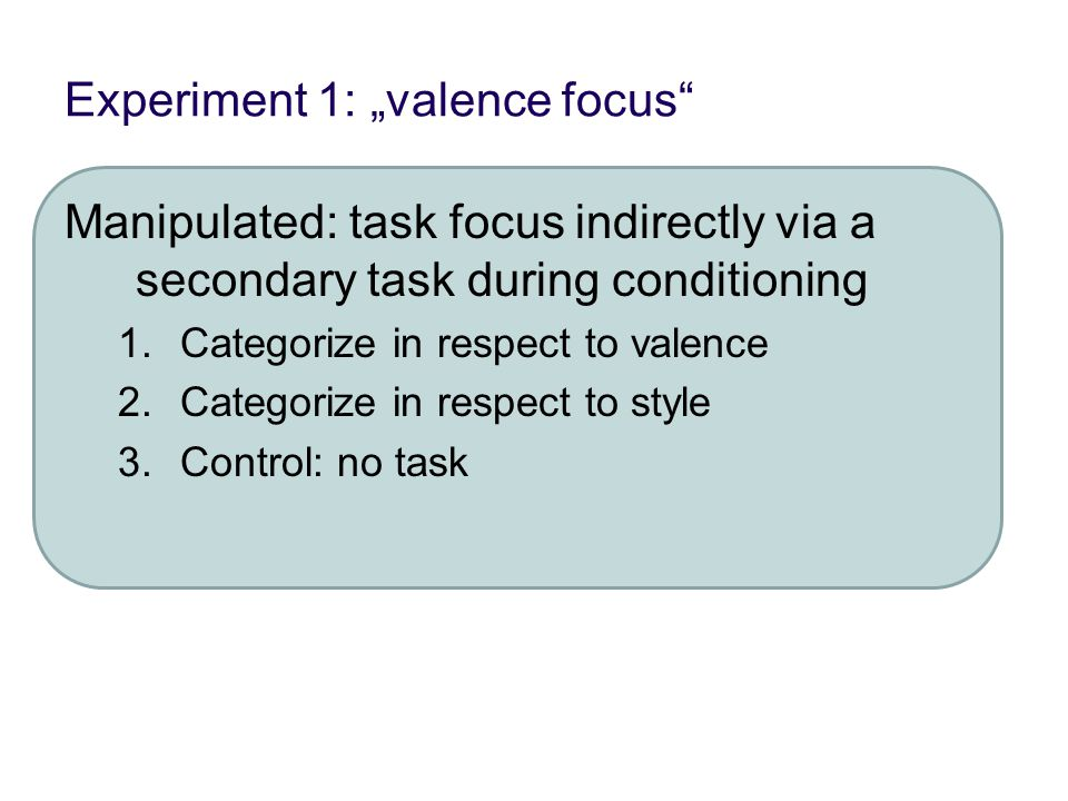 "Experiment 1: ""valence focus Manipulated: task focus indirectly via a secondary task during conditioning 1.Categorize in respect to valence 2.Categorize in respect to style 3.Control: no task"