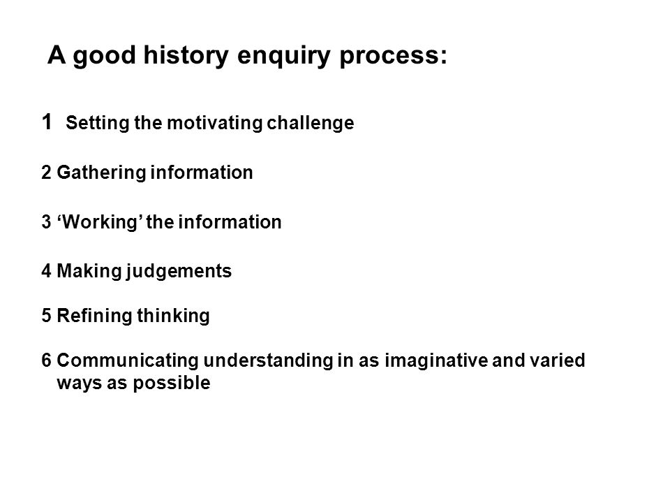 A good history enquiry process: 1 Setting the motivating challenge 2 Gathering information 3 'Working' the information 4 Making judgements 5 Refining thinking 6 Communicating understanding in as imaginative and varied ways as possible