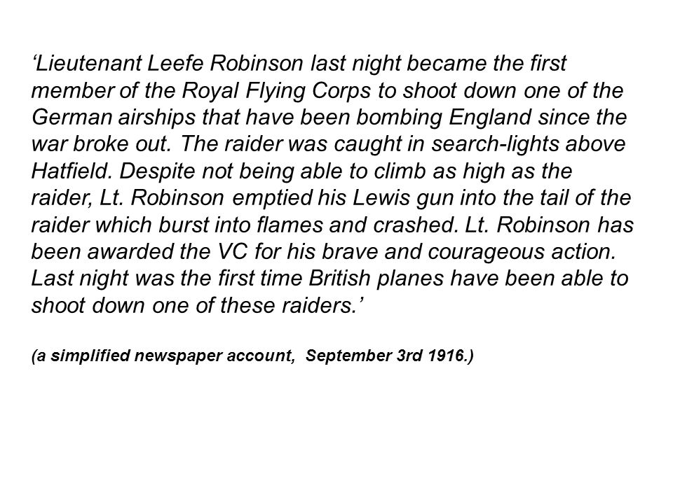 'Lieutenant Leefe Robinson last night became the first member of the Royal Flying Corps to shoot down one of the German airships that have been bombing England since the war broke out.