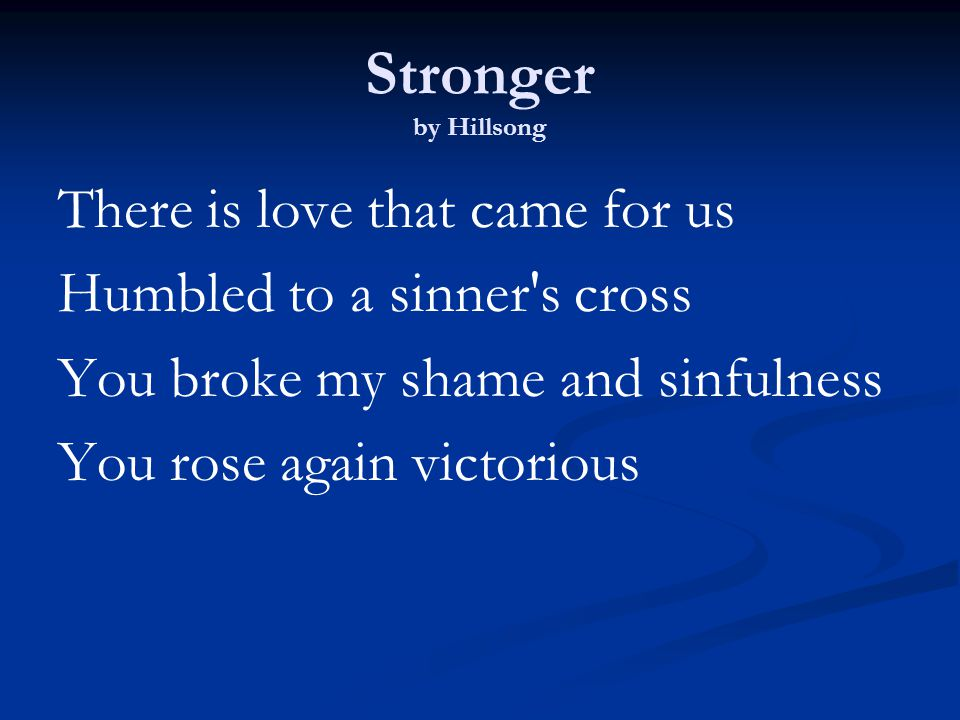 Stronger by Hillsong There is love that came for us Humbled to a sinner s cross You broke my shame and sinfulness You rose again victorious