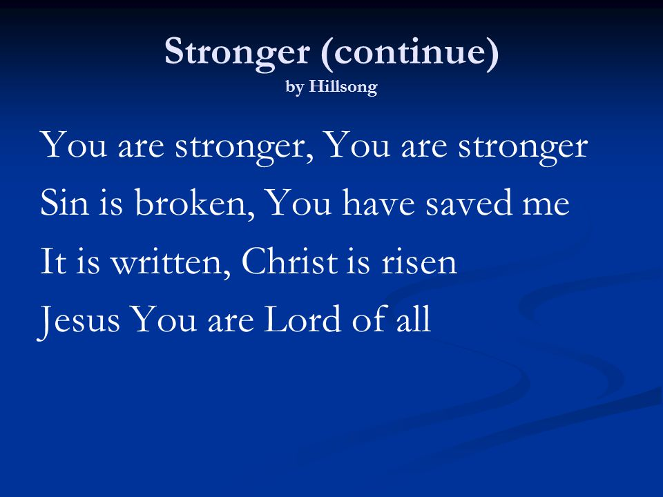 Stronger (continue) by Hillsong You are stronger, You are stronger Sin is broken, You have saved me It is written, Christ is risen Jesus You are Lord of all