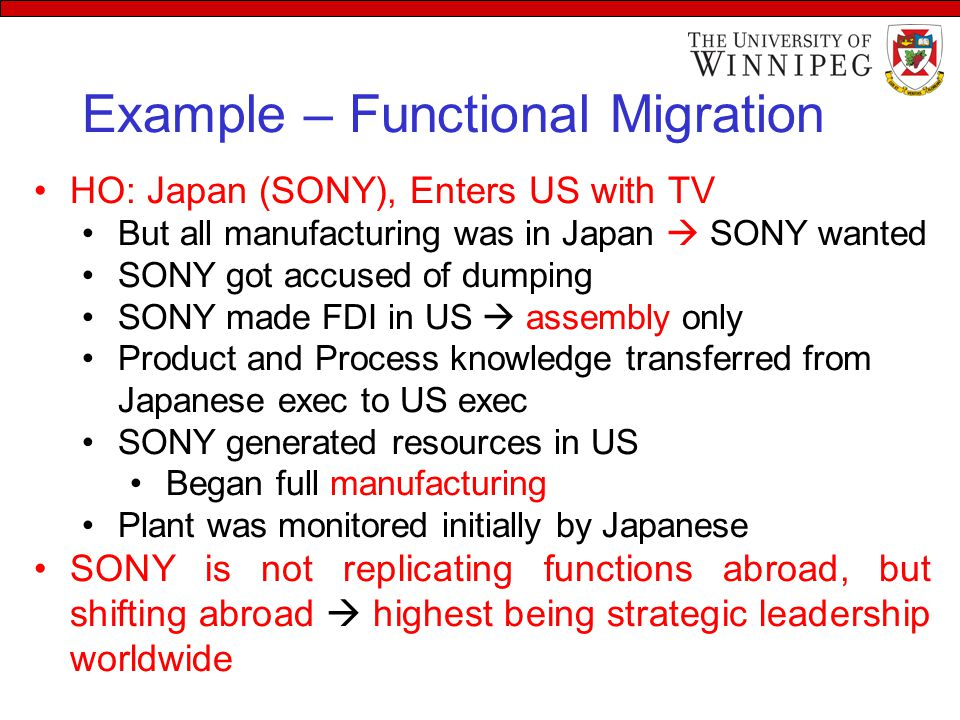 Example – Functional Migration HO: Japan (SONY), Enters US with TV But all manufacturing was in Japan  SONY wanted SONY got accused of dumping SONY made FDI in US  assembly only Product and Process knowledge transferred from Japanese exec to US exec SONY generated resources in US Began full manufacturing Plant was monitored initially by Japanese SONY is not replicating functions abroad, but shifting abroad  highest being strategic leadership worldwide