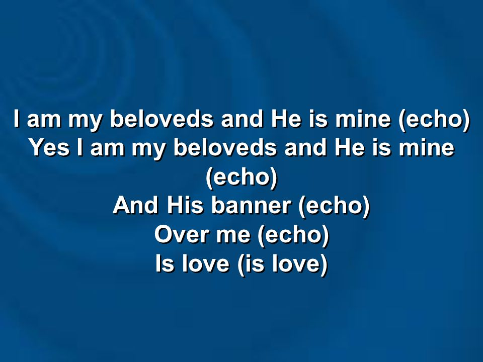 I am my beloveds and He is mine (echo) Yes I am my beloveds and He is mine (echo) And His banner (echo) Over me (echo) Is love (is love) I am my belov