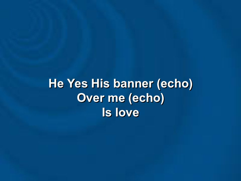 He Yes His banner (echo) Over me (echo) Is love He Yes His banner (echo) Over me (echo) Is love
