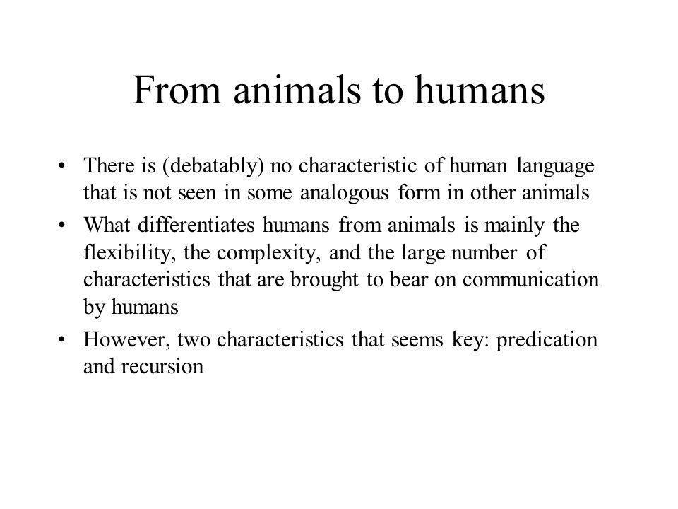 From animals to humans There is (debatably) no characteristic of human language that is not seen in some analogous form in other animals What differentiates humans from animals is mainly the flexibility, the complexity, and the large number of characteristics that are brought to bear on communication by humans However, two characteristics that seems key: predication and recursion