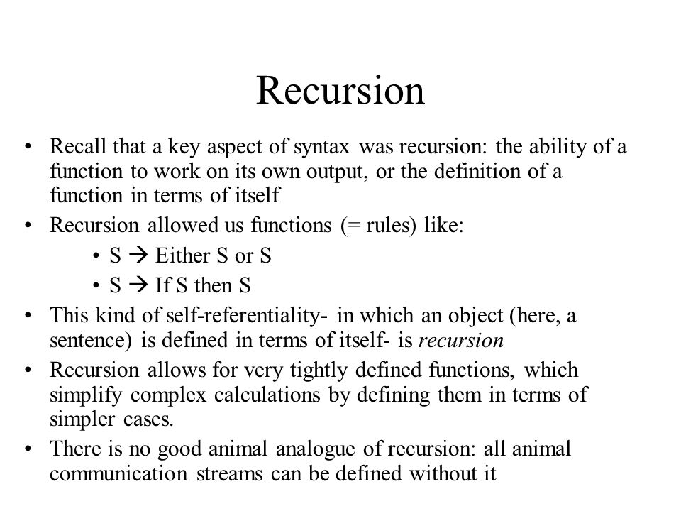 Recursion Recall that a key aspect of syntax was recursion: the ability of a function to work on its own output, or the definition of a function in terms of itself Recursion allowed us functions (= rules) like: S  Either S or S S  If S then S This kind of self-referentiality- in which an object (here, a sentence) is defined in terms of itself- is recursion Recursion allows for very tightly defined functions, which simplify complex calculations by defining them in terms of simpler cases.