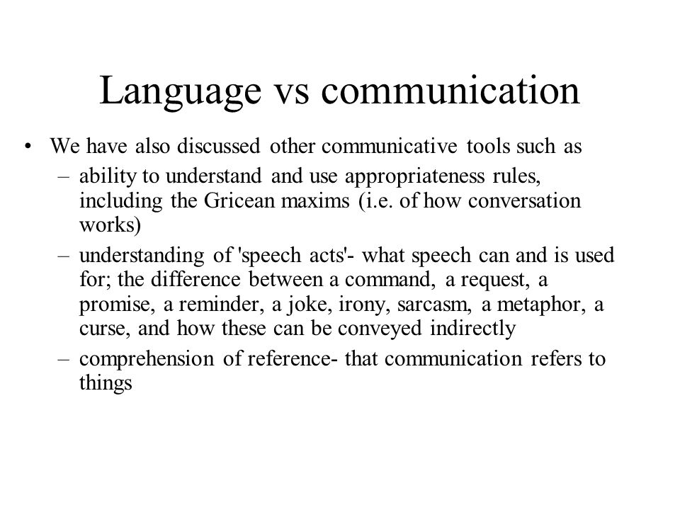 Language vs communication We have also discussed other communicative tools such as –ability to understand and use appropriateness rules, including the Gricean maxims (i.e.