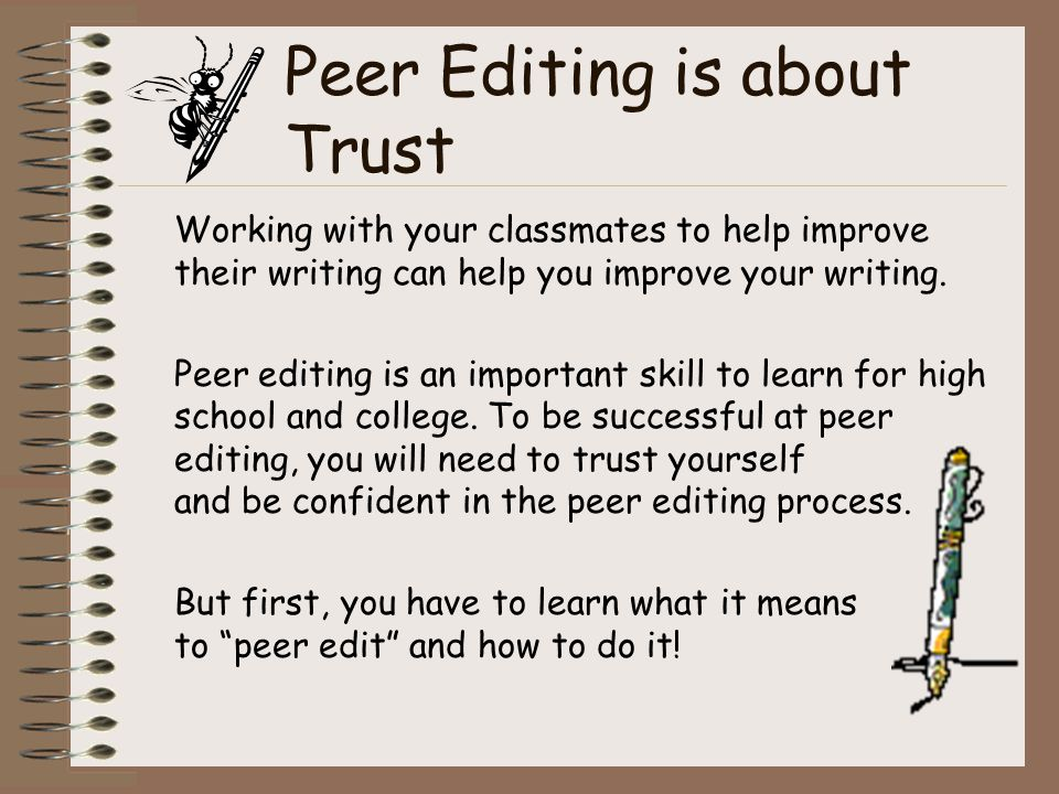 Peer Editing is about Trust Working with your classmates to help improve their writing can help you improve your writing.