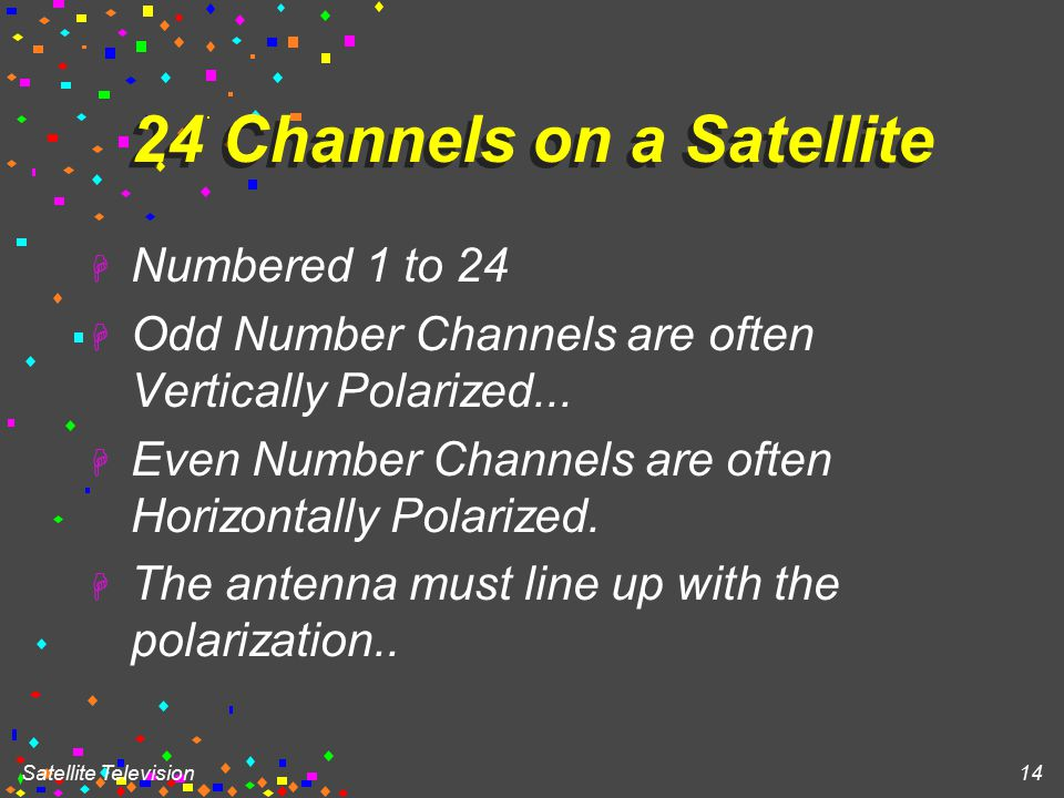 Satellite Television 14 24 Channels on a Satellite H Numbered 1 to 24 H Odd Number Channels are often Vertically Polarized...