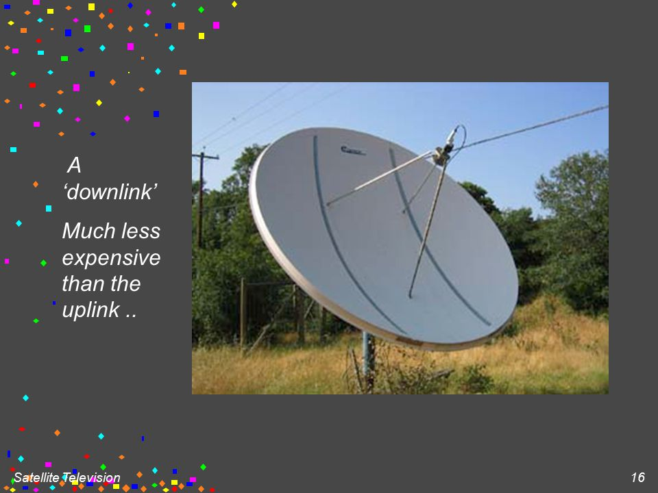 Satellite Television 16 A 'downlink' Much less expensive than the uplink..